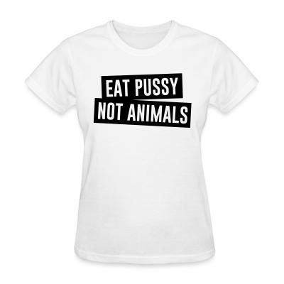Women T-shirt Eat pussy not animals