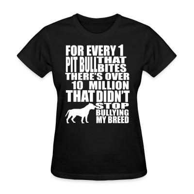 Women T-shirt for every 1 that pitbull bites there's over 10 million that didn't stop bullying my breed