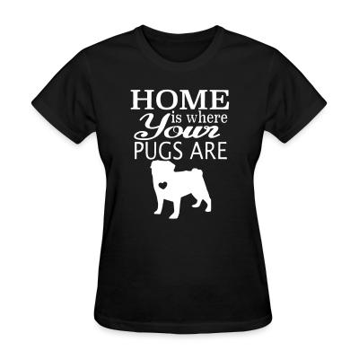 Women T-shirt home is where your pugs are