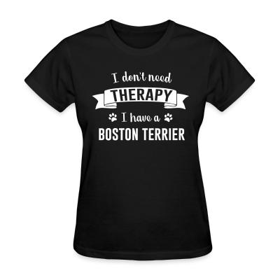 Women T-shirt I don't need Therapy I have a boston terrier