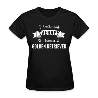 Women T-shirt I don't need Therapy I have a Golden Retriever