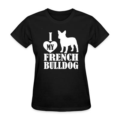Women T-shirt I love my french bulldog
