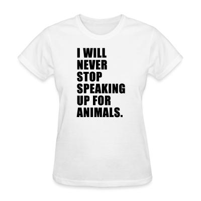 Women T-shirt I will never stop speaking up for animals