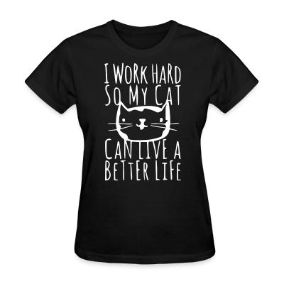 Women T-shirt I work hard so my cat can live a better life