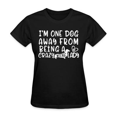 Women T-shirt I'm one dog away from being  a crazy weenie lady