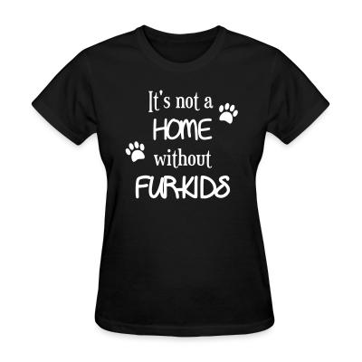 Women T-shirt it's not a home without furkids