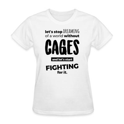 Women T-shirt Let's stop dreaming of a world without cages and let's start fighting for it
