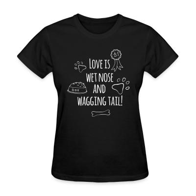 Women T-shirt love is wet nose and wagging tail