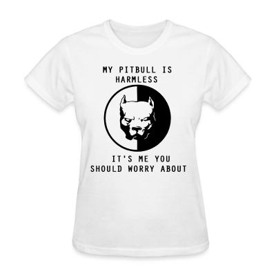 Women T-shirt my pitbull is harmless ti's me you should worry about