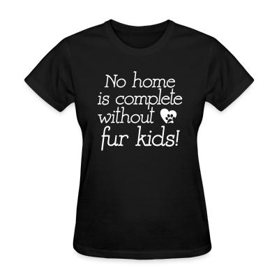 Women T-shirt No home is complete without fur kids