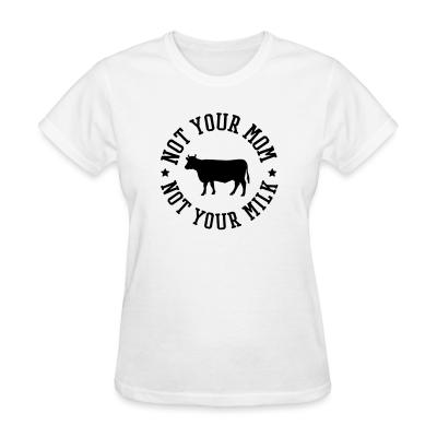 Women T-shirt Not your mom, not your milk