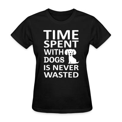 Women T-shirt time spent with dogs is never wasted