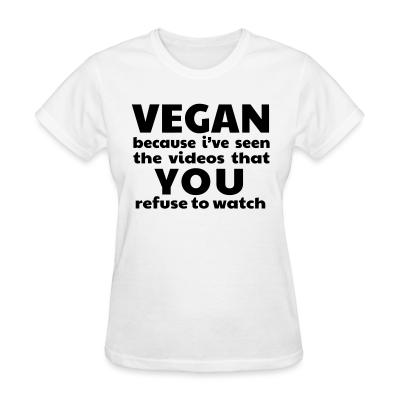 Women T-shirt Vegan because i've seen the videos that you refuse to watch