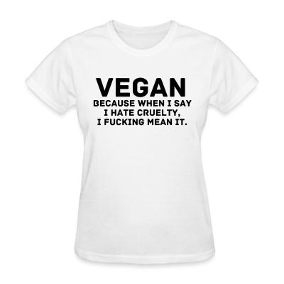 Women T-shirt Vegan because when i say i hate cruelty fucking mean it