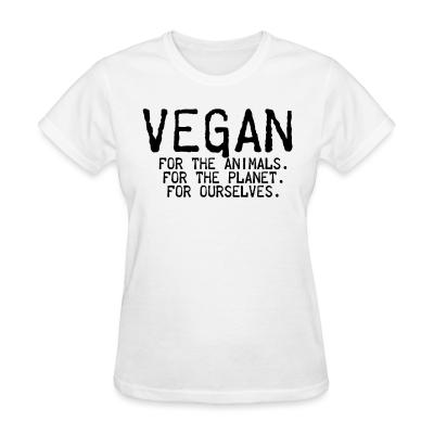 Women T-shirt Vegan for the animals for the planet for ourselves