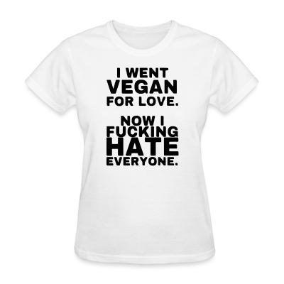 Women T-shirt Went vegan for love, now i fucking hate everyone