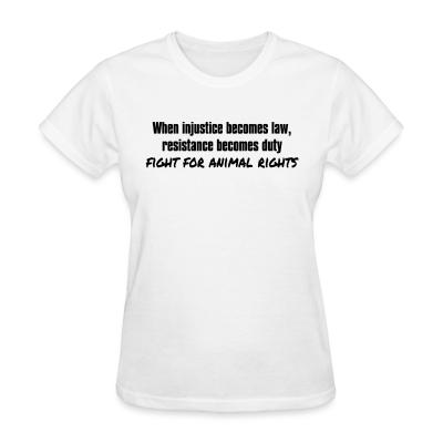 Women T-shirt When injustice becomes law, resistance becomes duty - fight for animal rights