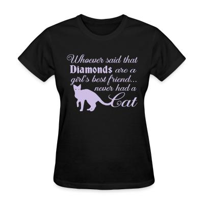 Women T-shirt Whoever said that diamonds are a girl,s best friend ... never had a cat