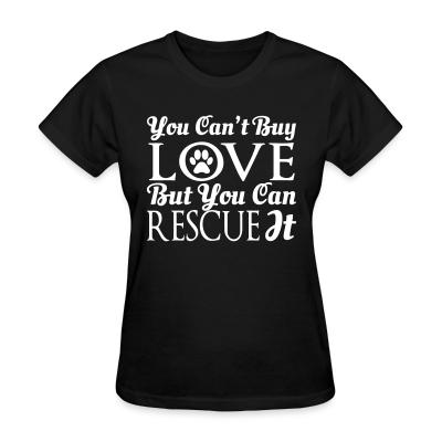 Women T-shirt you can't buy love but you can rescue it