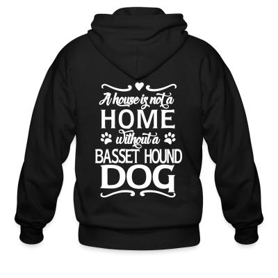 Zip hoodie A house is not a home without a Basset Hound Dog