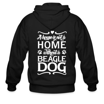 Zip hoodie A house is not a home without a beagle dog