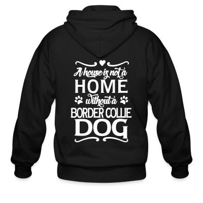 Zip hoodie A house is not a home without a  Border Collie dog