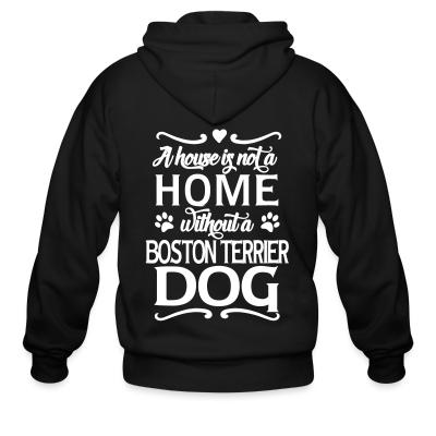 Zip hoodie A house is not a home without a boston terrier dog