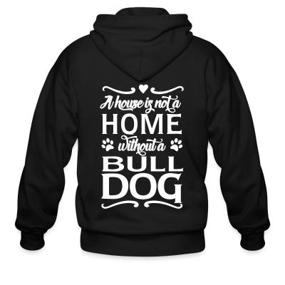 Zip hoodie a house is not a home without a bulldog