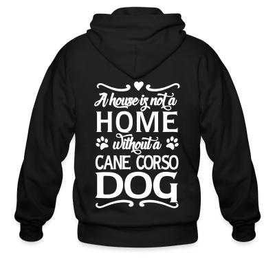 Zip hoodie a house is not a home without a cane corso dog