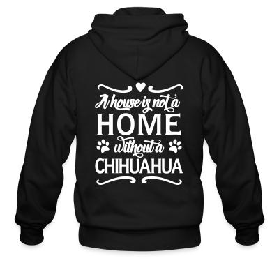 Zip hoodie A house is not a home without a chihuahua