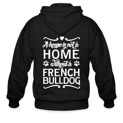 Zip hoodie a house is not a home without a french bulldog