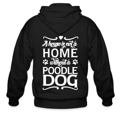 Zip hoodie A house is not a home without a poodle dog