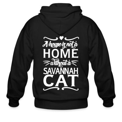 Zip hoodie A house is not a home without a savannah cat
