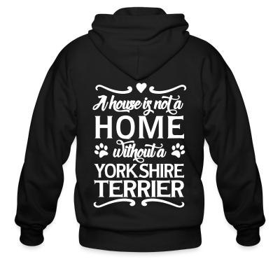 Zip hoodie A house is not a home without a yorkshire terrier