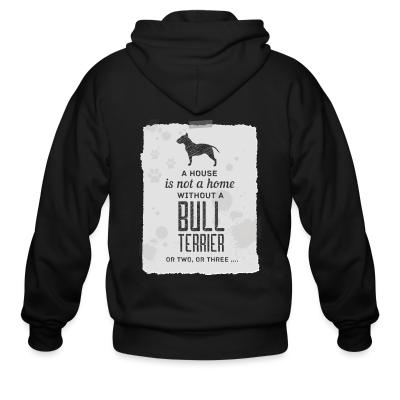 Zip hoodie A house is not a home without bull terrier or two, or three...