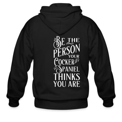 Zip hoodie be the person your cocker spaniel thinks you are
