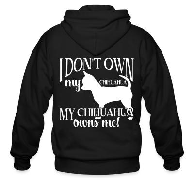 Zip hoodie I don't own my chihuahua my chihuahua owns me