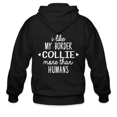 Zip hoodie I like my border collie more than humans