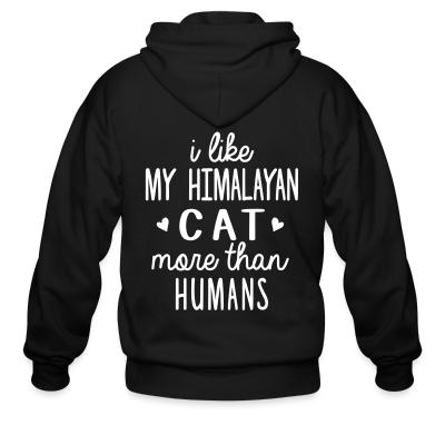Zip hoodie I like my himalayan cat more than humans