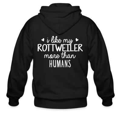 Zip hoodie I like my rottweiler more than humans