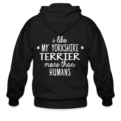 Zip hoodie I like my yorkshire terrier more than humans