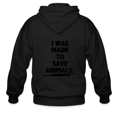 Zip hoodie I was made to save animals