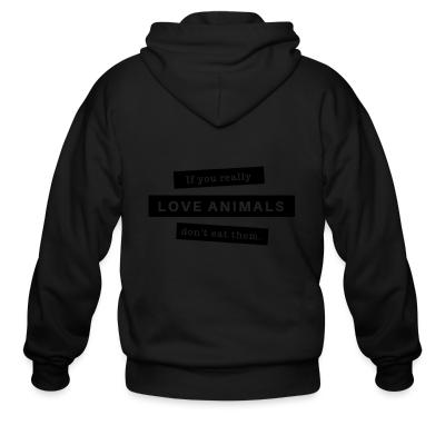 Zip hoodie If you really love animals don't eat them