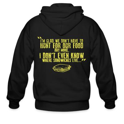Zip hoodie I'm glad we don't have to hunt for our food any more. I don't even know where sandwiches live...
