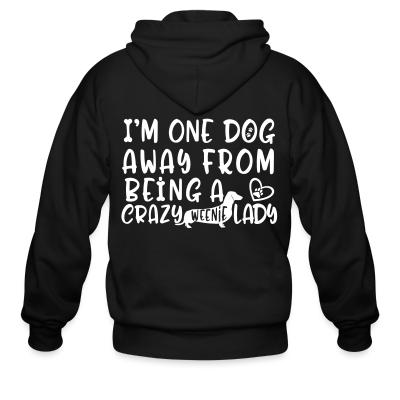 Zip hoodie I'm one dog away from being  a crazy weenie lady
