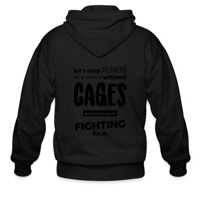 Zip hoodie Let's stop dreaming of a world without cages and let's start fighting for it