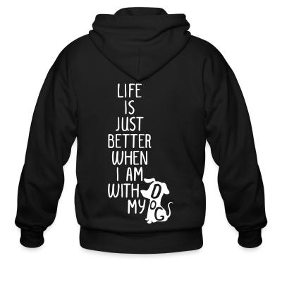 Zip hoodie Life is just better when I am with my dog