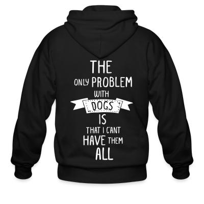 Zip hoodie the problem with dogs is that i c'ant have them all