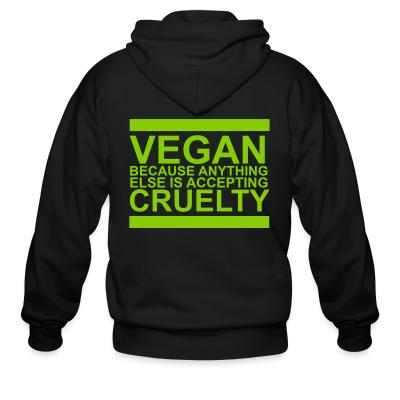 Zip hoodie Vegan because anything else is accepting cruelty