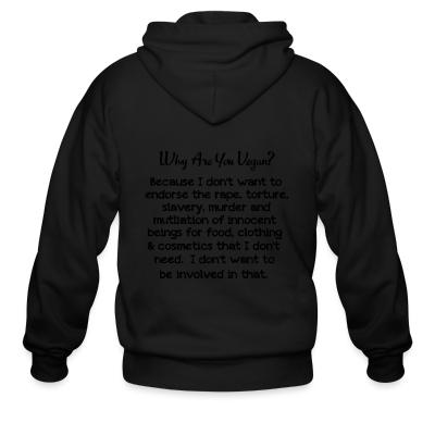 Zip hoodie Why are yon vegan? because i dont want to endorse the rape, torture, slavery, murder and mutliation of innocent beings for food, clothing  cosmetics that i dont need